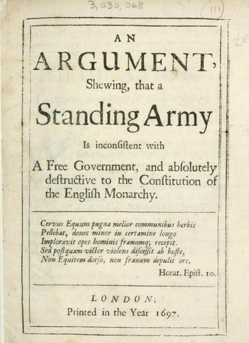 An argument shewing that a standing army is inconsistent with a free government and absolutely destructive to the constitution of the English monarchy.