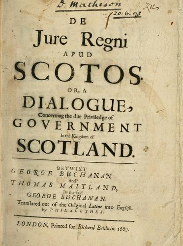 De jure regni apud Scotos, or, A dialogue concerning the due priviledge of government in the kingdom of Scotland betwixt George Buchanan and Thomas Maitland