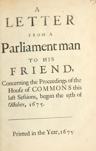 Download A letter from a Parliament man to his friend concerning the proceedings of the House of Commons this last sessions, begun the 13th of October, 1675.