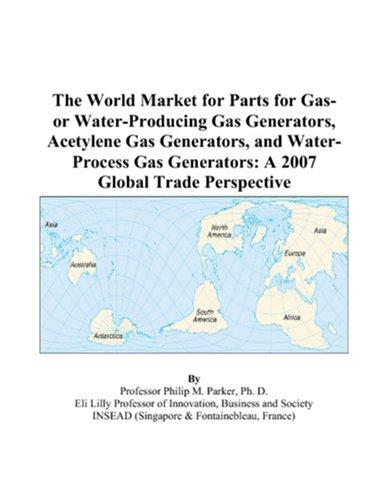 The World Market for Parts for Gas- or Water-Producing Gas Generators, Acetylene Gas Generators, and Water-Process Gas Generators by Philip M. Parker