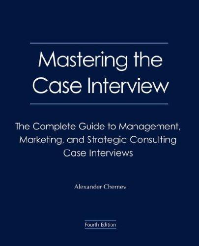Mastering the Case Interview: The Complete Guide to Management, Marketing, and Strategic Consulting Case Interviews, 4th Edition, Chernev, Alexander