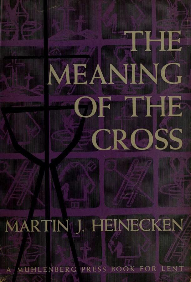 The meaning of the cross. by Martin J. Heinecken