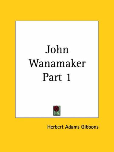 John Wanamaker, Part 1 by Gibbons, Herbert Adams