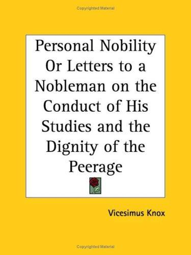 Personal Nobility or Letters to a Nobleman on the Conduct of His Studies and the Dignity of the Peerage by Vicesimus Knox