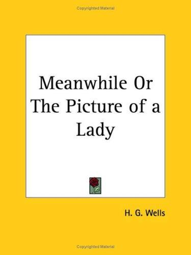 Meanwhile or The Picture of a Lady by H. G. Wells