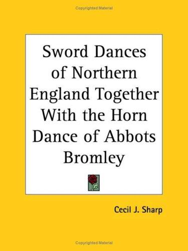 Sword Dances of Northern England Together with the Horn Dance of Abbots Bromley by Cecil J. Sharp