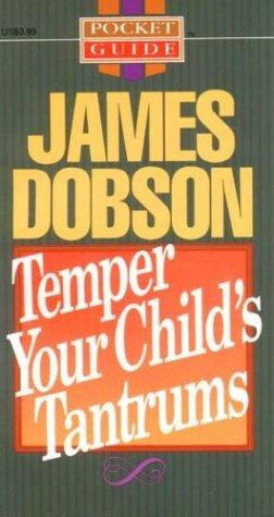 Temper your child's tantrums by James C. Dobson