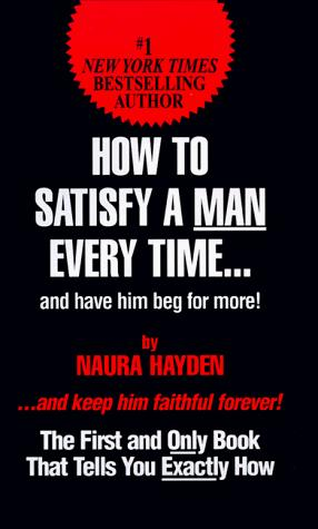 How to satisfy a man every time-- and have him beg for more! by Naura Hayden