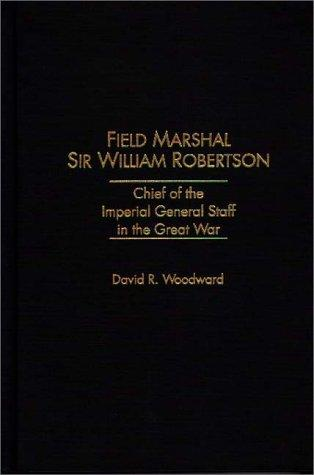 Field Marshal Sir William Robertson by David R. Woodward
