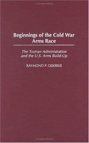 Beginnings of the Cold War Arms Race by Raymond P. Ojserkis
