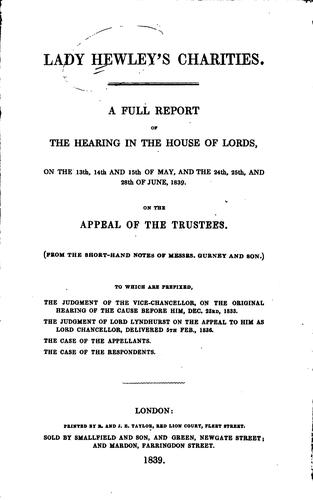 A full report of the hearing in the House of lords, on the 13th, 14th, and 15th day of May, and the 24th, 25th, and 28th June, 1839 by Hewley's Charities (Lady)