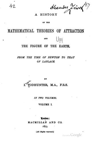 A history of the mathematical theories of attraction and the figure of the earth from the time of Newton to that of Laplace. by I. Todhunter