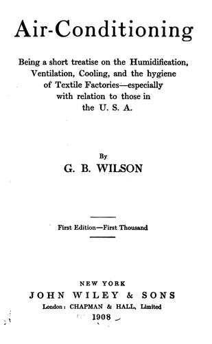 Air-conditioning; being a short treatise on the humidification, ventilation, cooling, and the hygiene of textile factories--especially with relation to those in the U. S. A by George Buckland Wilson