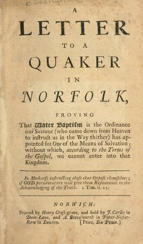 A letter to a Quaker in  Norfolk, proving that water baptism is the ordinance our Saviour (who came down from Heaven to instruct us in the way thither) has appointed for one of the means of salvation; without which, according to the terms of the Gospel, we cannot enter into that kingdom .. by Philip Bedingfield