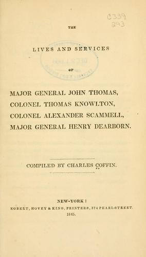 The lives and services of Major General John Thomas, Colonel Thomas Knowlton, Colonel Alexander Scammell, Major General Henry Dearborn by Charles Coffin