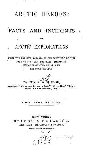 Arctic heroes: facts and incidents of Arctic explorations from the earliest voyages to the discovery of the fate of Sir John Franklin .. by Zachariah Atwell Mudge