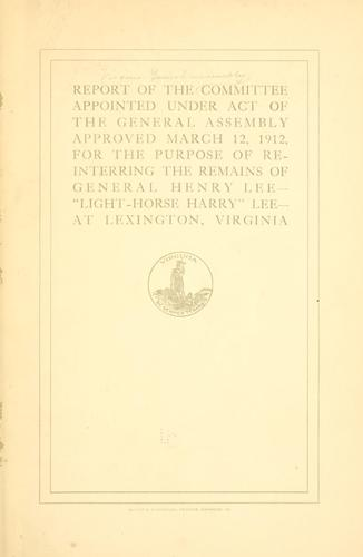 Report of the committee appointed under act of the General assembly approved March 12, 1912 by Virginia. General assembly. Committee on reinterring the remains of General Henry Lee