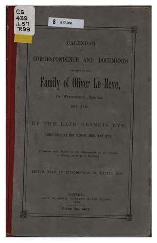 Calendar of correspondence and documents relating to the family of Oliver le Neve, of Witchingham, Norfolk, 1675-1743 by Francis Rye