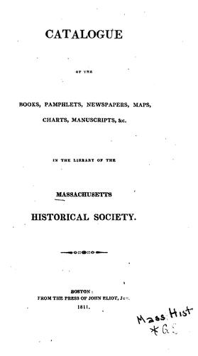 Catalogue of the books, pamphlets, newspapers, maps, charts, manuscripts &c., in the library of the Massachusetts historical society by Massachusetts historical society, Boston. Library
