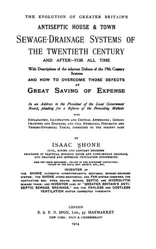 The evolution of greater Britain's antiseptic house & town sewage-drainage sysems of the twentieth century and after by Isaac Shone