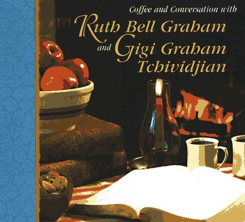 Coffee and conversation with Ruth Bell Graham and Gigi Graham Tchividjian. by Ruth Bell Graham
