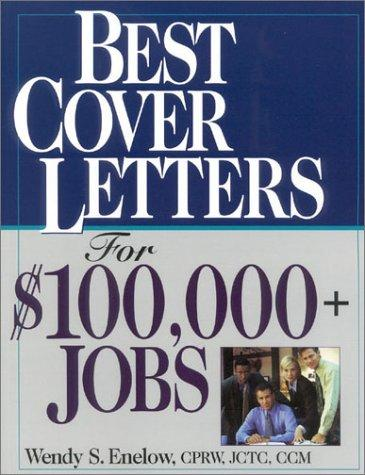 Best Cover Letters For $100,000+ Jobs by Wendy Enelow