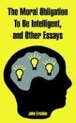 The Moral Obligation to Be Intelligent, And Other Essays