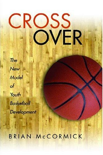 Cross Over The New Model of Youth Basketball Development by Brian McCormick