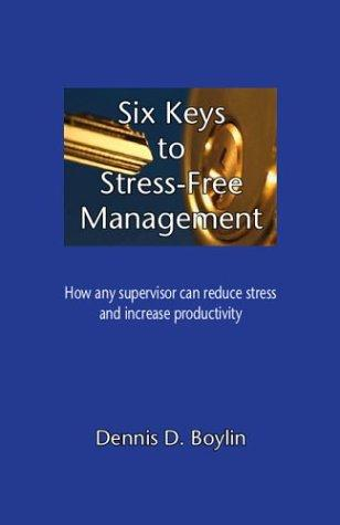 Six Keys to Stress-Free Management by Dennis D. Boylin