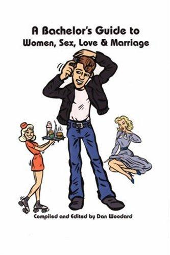 A Bachelor's Guide to Women, Sex, Love and Marriage by Dan Woodard