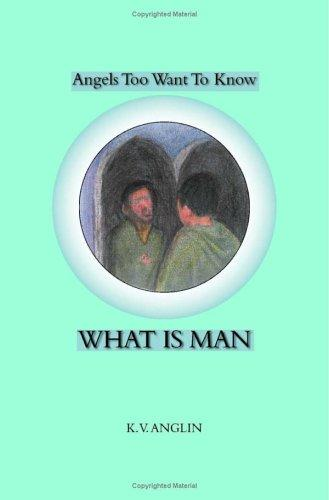 Angels Also Want to Know WHAT IS MAN by K.V. Anglin