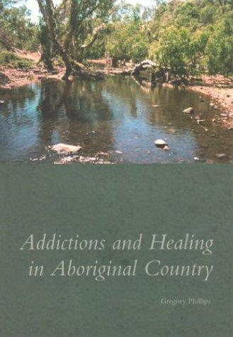 Addictions and healing in Aboriginal country by Gregory Phillips