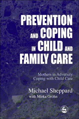 PREVENTION AND COPING IN CHILD AND FAMILY CARE: MOTHERS IN ADVERSITY COPING WITH CHILD CARE by MICHAEL SHEPPARD