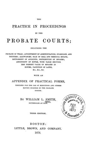 The practice in proceedings in the Probate courts by William Henry Leland Smith