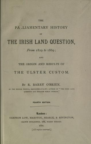 The parliamentary history of the Irish land question, from 1829 to 1869: and the origin and results of the Ulster custom by R. Barry O'Brien