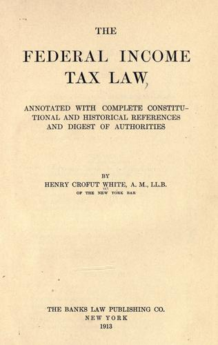 The federal income tax law, annotated with complete constitutional and historical references and digest of authorities by Henry Crofut White