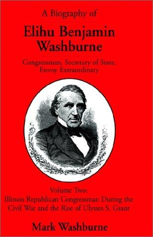 A Biography of Elihu Benjamin Washburne Congressman, Secretary of State, Envoy Extraordinary by Mark Washburne