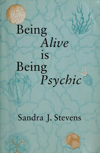 Being alive is being psychic by Sandra J. Stevens