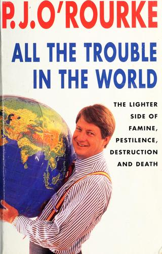 All the trouble in the world by P. J. O'Rourke