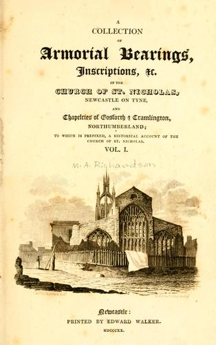A collection of armorial bearings, inscriptions, etc., in the Church of St. Nicholas, Newcastle on Tyne, and chapelries of Gosforth & Cramlington, Northumberland by Moses Aaron Richardson