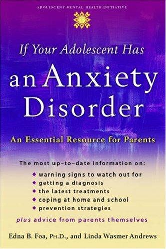 If Your Adolescent Has an Anxiety Disorder: An Essential Resource for Parents (A