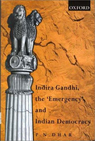 "Indira Gandhi, the ""emergency"", and Indian democracy by P. N. Dhar"