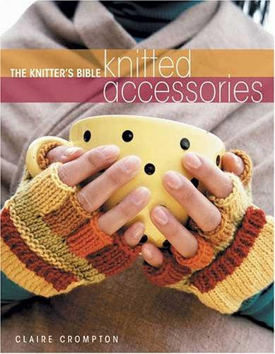 The Knitters Bible Knitted Accessories (Knitter's Bible) by Claire Crompton